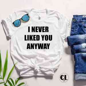T-Shirt I Never Liked You Anyway