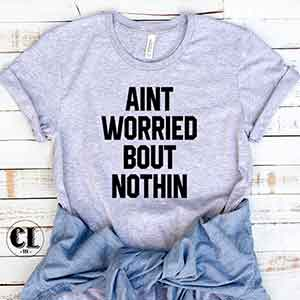 T-Shirt Ain't Worried Bout Nothin