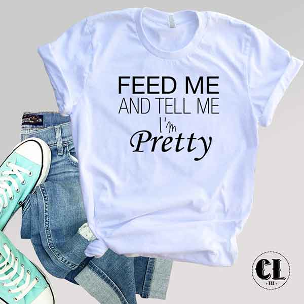 T-Shirt Feed Me And Tell Me I'm Pretty