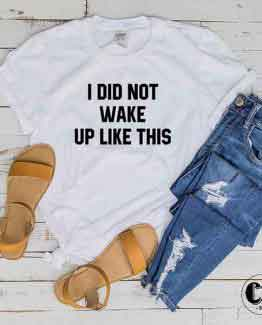 T-Shirt I Did Not Wake Up Like This