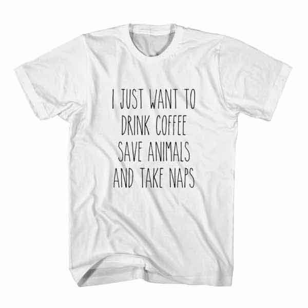i-just-want-to-drink-coffee-save-animals-and-take-naps-white.jpg