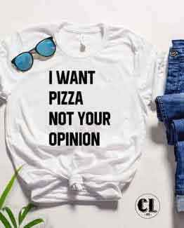 T-Shirt I Want Pizza And Your Opinion