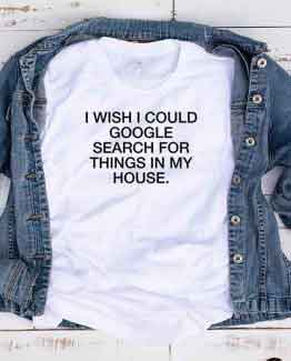 T-Shirt I Wish I Could Google Search For My Things In My House