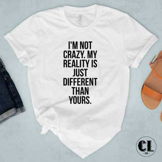 T-Shirt I'm Not Crazy. My Reality Is Just Different Than Yours