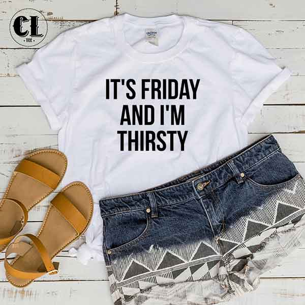T-Shirt It's Friday And I'm Thirsty