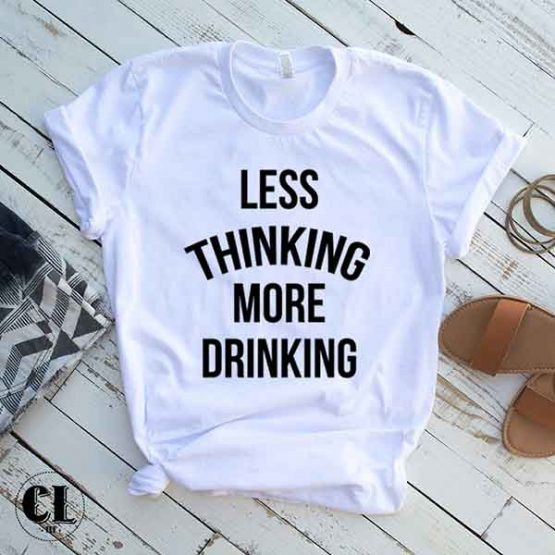 T-Shirt Less Thinking More Drinking