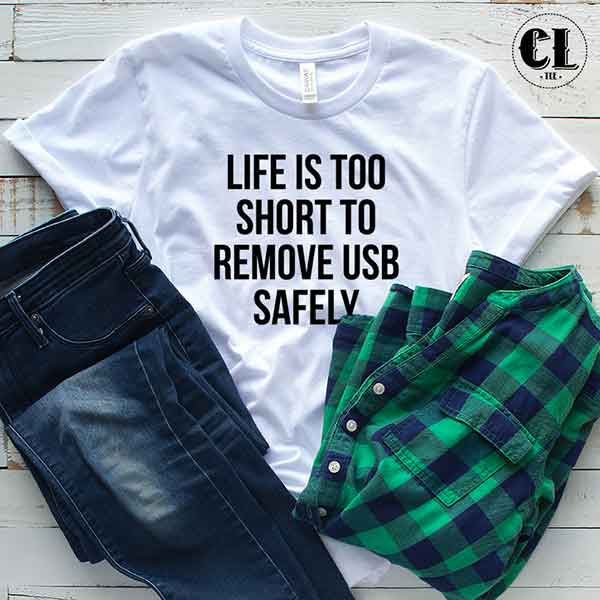 T-Shirt Life Is Too Short To Remove USB Safely