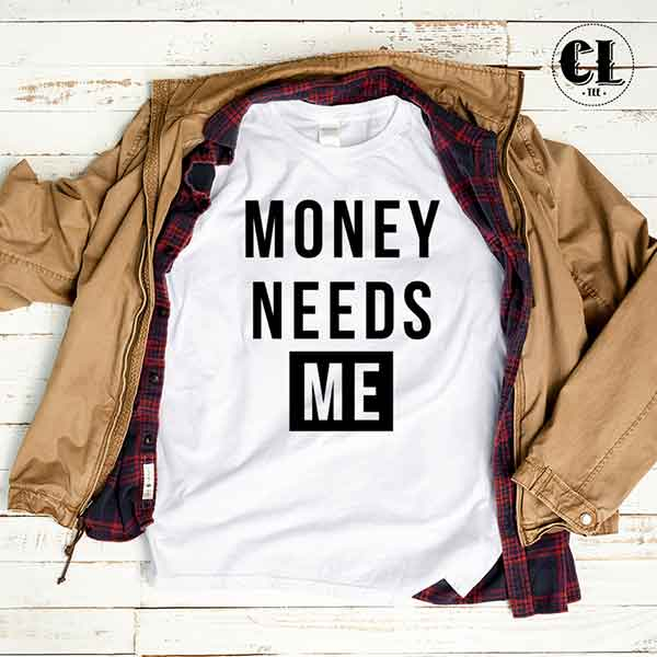 T-Shirt Money Needs Me