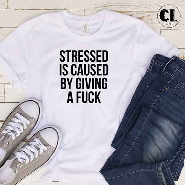 T-Shirt Stressed Is Caused By Giving A Fuck
