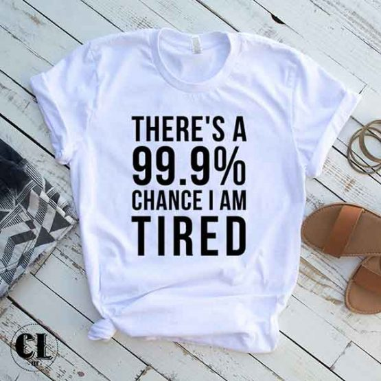 T-Shirt There's A 99 Percent Chance I Am Tired