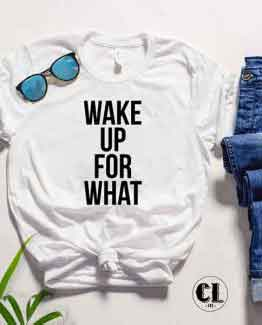 T-Shirt Wake Up For What