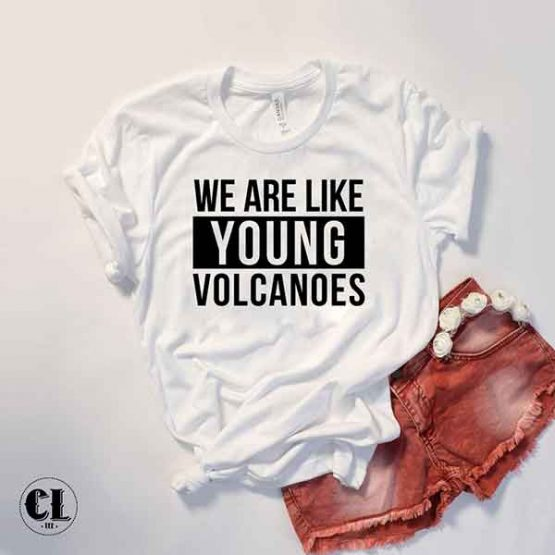 T-Shirt We Are Like Young Volcanoes