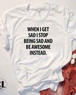 T-Shirt When I Get Sad I Stop Being Sad And Be Awesome Instead