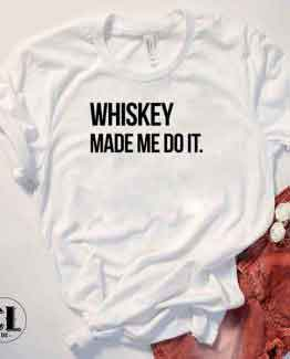 T-Shirt Whiskey Made Me Do It