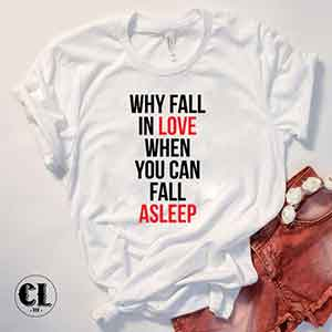 T-Shirt Why Fall In Love When You Can Fall Asleep