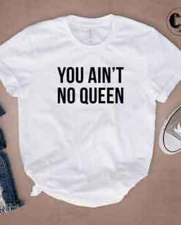 T-Shirt You Ain't No Queen