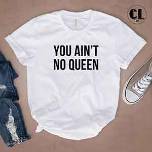 T-Shirt You Ain't No Queen