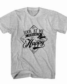 T-Shirt Look At Me, I'm Old But I'm Happy