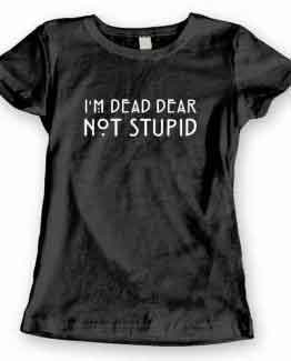 T-Shirt I'm Dead Dear Not Stupid