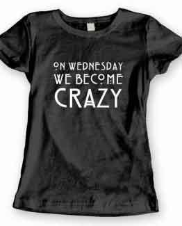 T-Shirt On Wednesday We Become Crazy