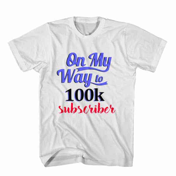T-Shirt On My Way To 100k Subscriber, Youtuber T-Shirt