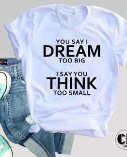 T-Shirt You Say I Dream Too Big
