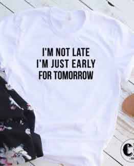 T-Shirt I'm Not Late Just Early For Tomorrow