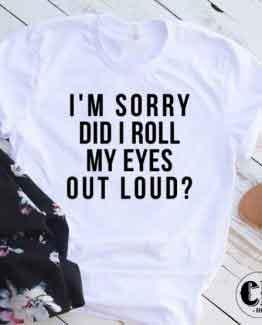 T-Shirt I'm Sorry Did I Roll My Eyes