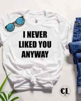 T-Shirt I Never Liked You Anyway by Clotee.com Tumblr Aesthetic Clothing