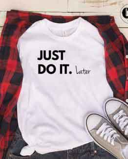 T-Shirt Just Do It Later men women round neck tee. Printed and delivered from USA or UK
