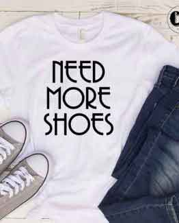 T-Shirt Need More Shoes men women round neck tee. Printed and delivered from USA or UK