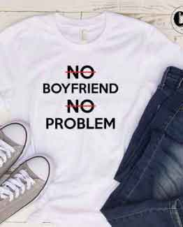 T-Shirt No Boyfriend No Problem men women round neck tee. Printed and delivered from USA or UK