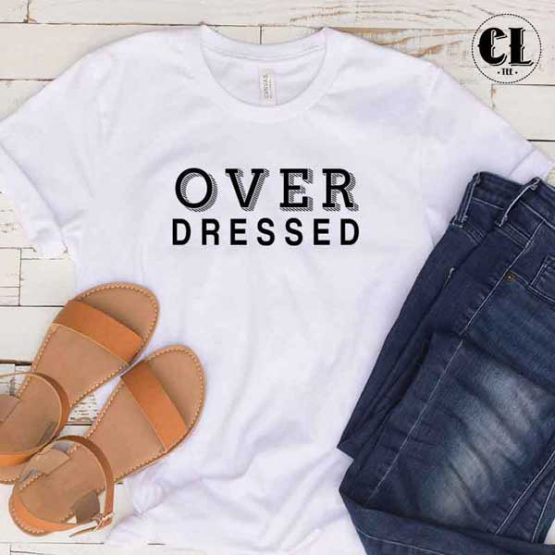 T-Shirt Over Dressed men women round neck tee. Printed and delivered from USA or UK