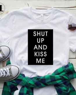 T-Shirt Shut Up And Kiss Me men women round neck tee. Printed and delivered from USA or UK