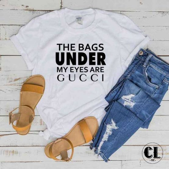 T-Shirt The Bags Under My Eyes are Gucci men women round neck tee. Printed and delivered from USA or UK
