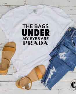 T-Shirt The Bags Under My Eyes are Prada men women round neck tee. Printed and delivered from USA or UK