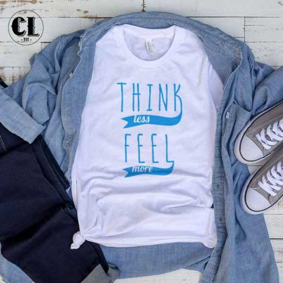 T-Shirt Think Less Feel More men women round neck tee. Printed and delivered from USA or UK