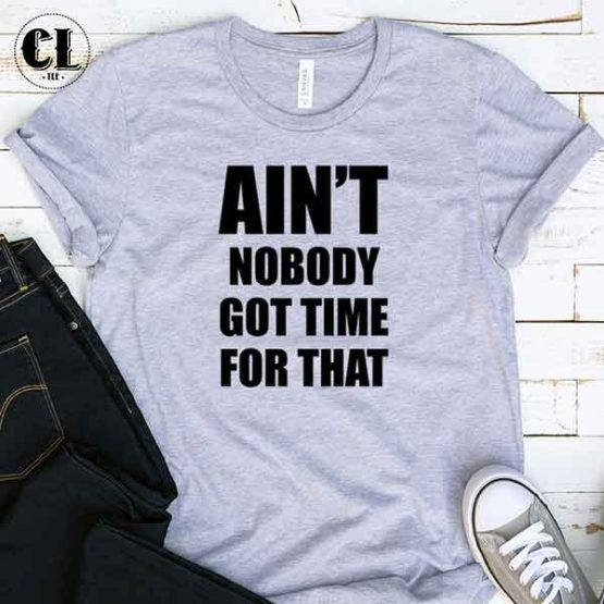 T-Shirt Ain't Nobody Got Time For That men women round neck tee. Printed and delivered from USA or UK