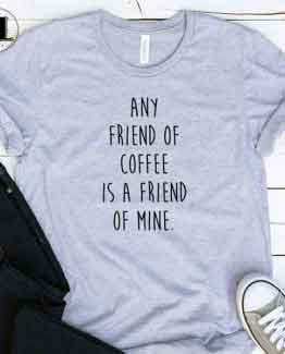 T-Shirt Any Friend Of Coffee Is A Friend Of Mine