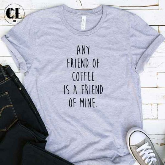 T-Shirt Any Friend Of Coffee Is A Friend Of Mine men women round neck tee. Printed and delivered from USA or UK