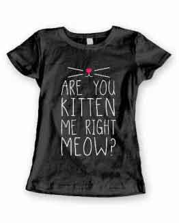T-Shirt Are You Kitten Me Right Meow men women round neck tee. Printed and delivered from USA or UK.
