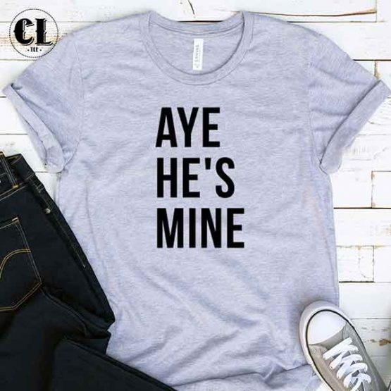 T-Shirt Aye He's Mine by Clotee.com Tumblr Aesthetic Clothing