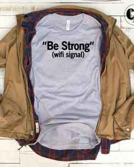 T-Shirt Be Strong Wifi Signal men women round neck tee. Printed and delivered from USA or UK