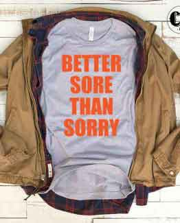 T-Shirt Better Sore Than Sorry men women round neck tee. Printed and delivered from USA or UK