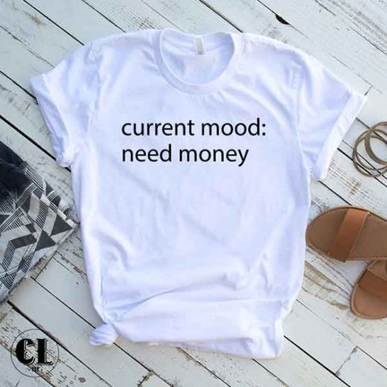 T-Shirt Current Mood: Need Money men women round neck tee. Printed and delivered from USA or UK