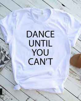 T-Shirt Dance Until You Can't men women round neck tee. Printed and delivered from USA or UK