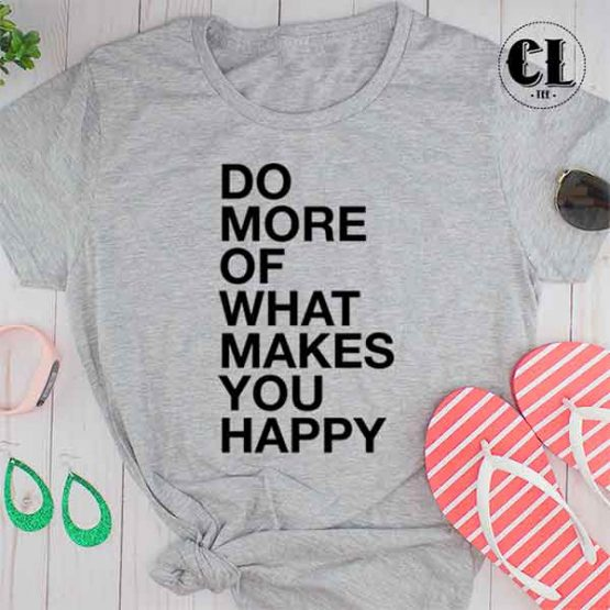 T-Shirt Do More Of What Makes You Happy men women round neck tee. Printed and delivered from USA or UK