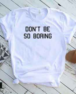 T-Shirt Don't Be So Boring by Clotee.com Tumblr Aesthetic Clothing