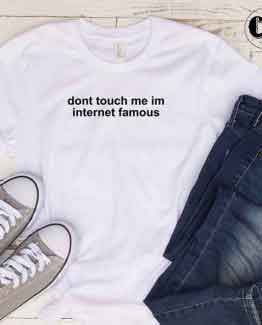 T-Shirt Don't Touch Me I'm Internet Famous men women round neck tee. Printed and delivered from USA or UK