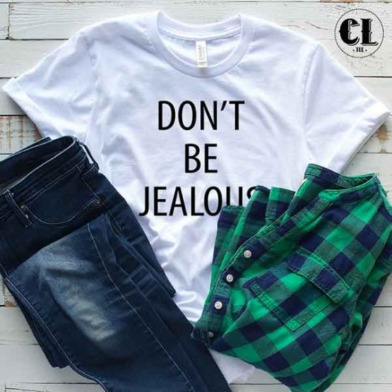 T-Shirt Don't Be Jealous men women round neck tee. Printed and delivered from USA or UK